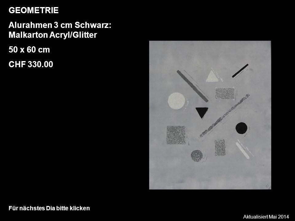 Aktualisiert Mai 2014 Für nächstes Dia bitte klicken GEOMETRIE Alurahmen 3 cm Schwarz: Malkarton Acryl/Glitter 50 x 60 cm CHF 330.00