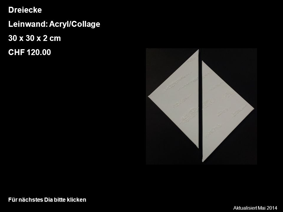 Aktualisiert Mai 2014 Für nächstes Dia bitte klicken Dreiecke Leinwand: Acryl/Collage 30 x 30 x 2 cm CHF 120.00