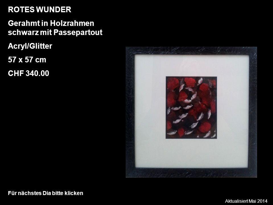 Aktualisiert Mai 2014 Für nächstes Dia bitte klicken ROTES WUNDER Gerahmt in Holzrahmen schwarz mit Passepartout Acryl/Glitter 57 x 57 cm CHF 340.00