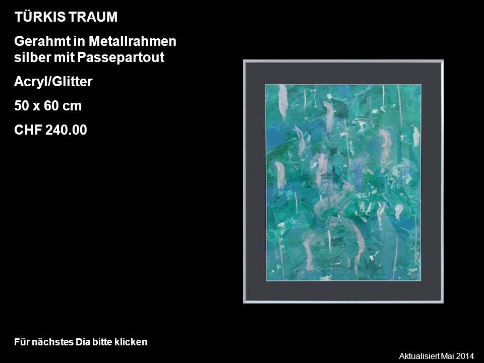 Aktualisiert Mai 2014 Für nächstes Dia bitte klicken TÜRKIS TRAUM Gerahmt in Metallrahmen silber mit Passepartout Acryl/Glitter 50 x 60 cm CHF 240.00