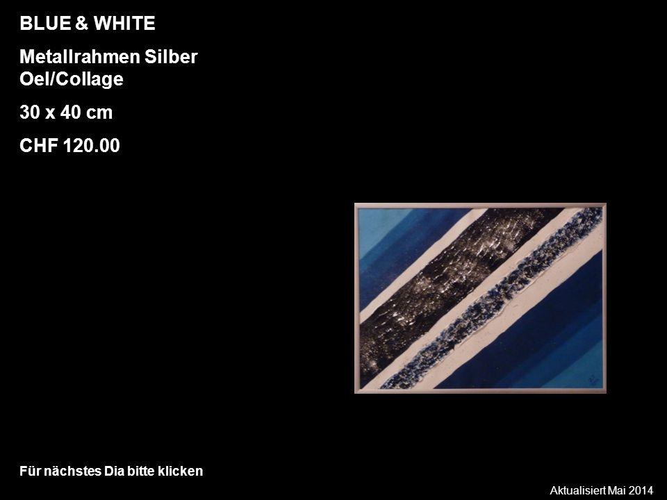 Aktualisiert Mai 2014 Für nächstes Dia bitte klicken BLUE & WHITE Metallrahmen Silber Oel/Collage 30 x 40 cm CHF 120.00