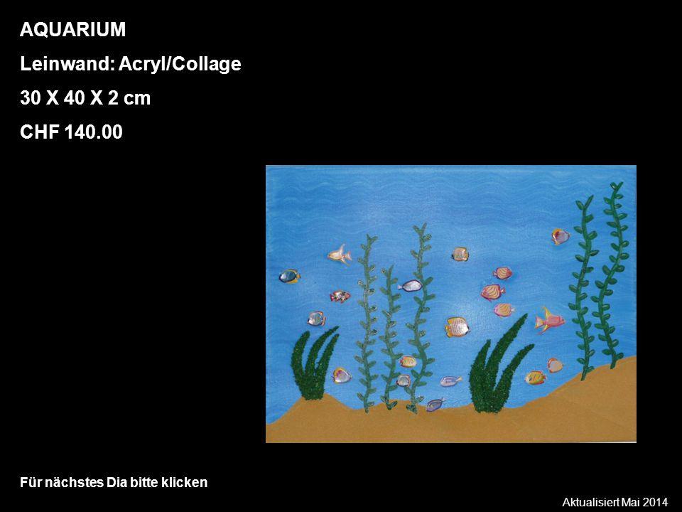 Aktualisiert Mai 2014 Für nächstes Dia bitte klicken AQUARIUM Leinwand: Acryl/Collage 30 X 40 X 2 cm CHF 140.00