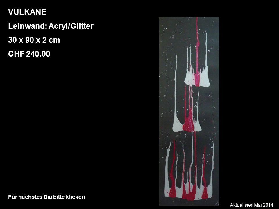 Aktualisiert Mai 2014 Für nächstes Dia bitte klicken VULKANE Leinwand: Acryl/Glitter 30 x 90 x 2 cm CHF 240.00