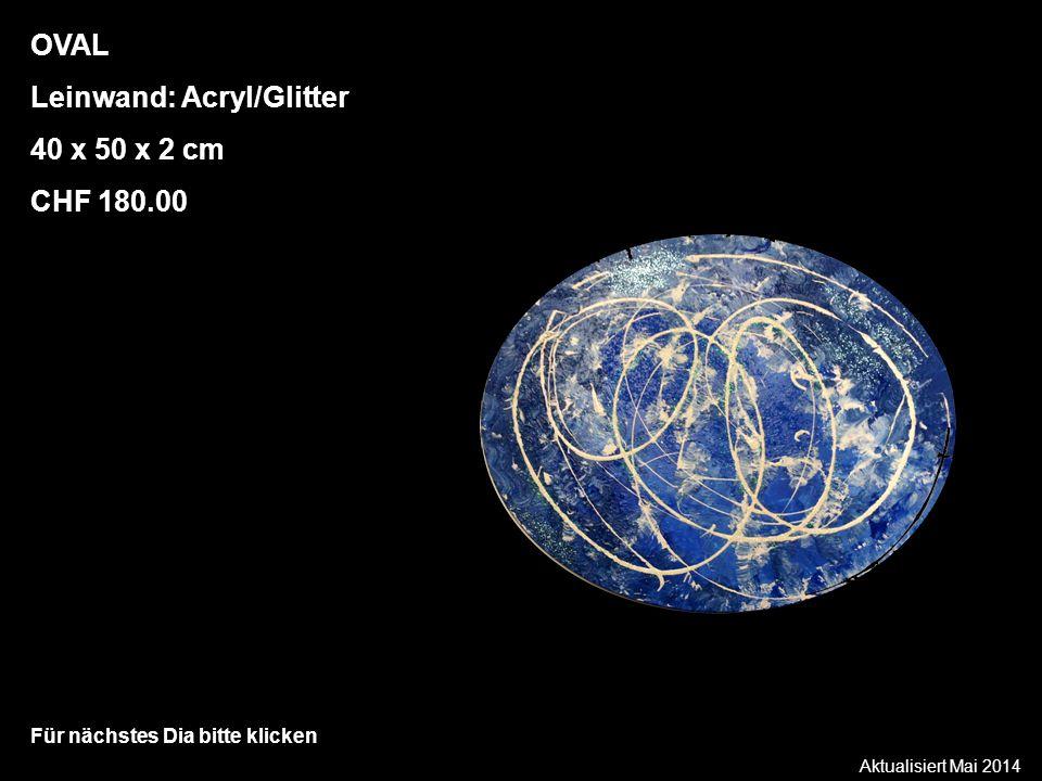 Aktualisiert Mai 2014 Für nächstes Dia bitte klicken OVAL Leinwand: Acryl/Glitter 40 x 50 x 2 cm CHF 180.00