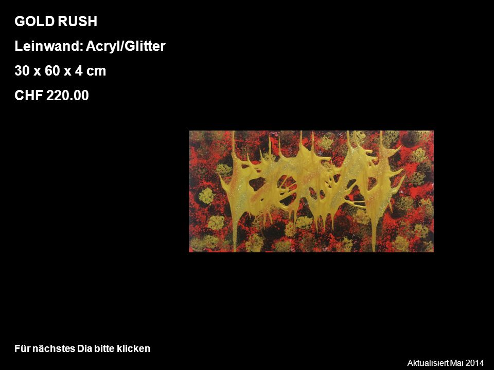 Aktualisiert Mai 2014 Für nächstes Dia bitte klicken GOLD RUSH Leinwand: Acryl/Glitter 30 x 60 x 4 cm CHF 220.00