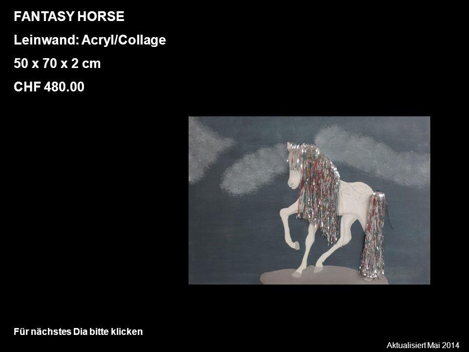 Aktualisiert Mai 2014 Für nächstes Dia bitte klicken FANTASY HORSE Leinwand: Acryl/Collage 50 x 70 x 2 cm CHF 480.00