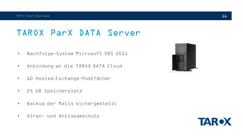 16 TAROX ParX DATA Server TAROX Smart Business Nachfolge-System Microsoft SBS 2011 Anbindung an die TAROX DATA Cloud 10 Hosted Exchange-Postfächer 25 GB Speicherplatz Backup der Mails sichergestellt Viren- und Antispamschutz