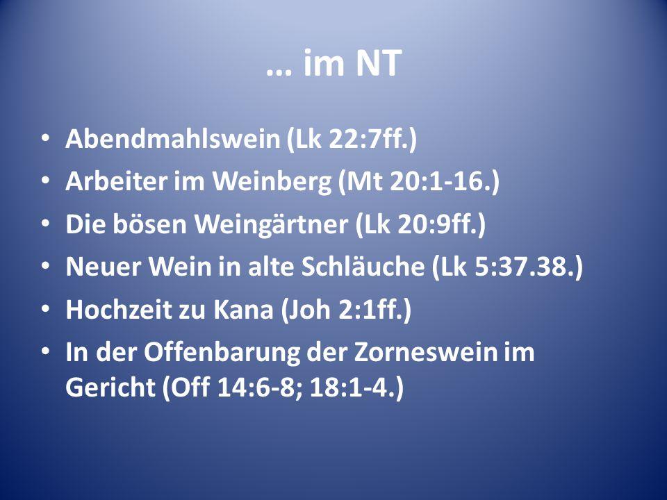 … im NT Abendmahlswein (Lk 22:7ff.) Arbeiter im Weinberg (Mt 20:1-16.) Die bösen Weingärtner (Lk 20:9ff.) Neuer Wein in alte Schläuche (Lk 5:37.38.) H