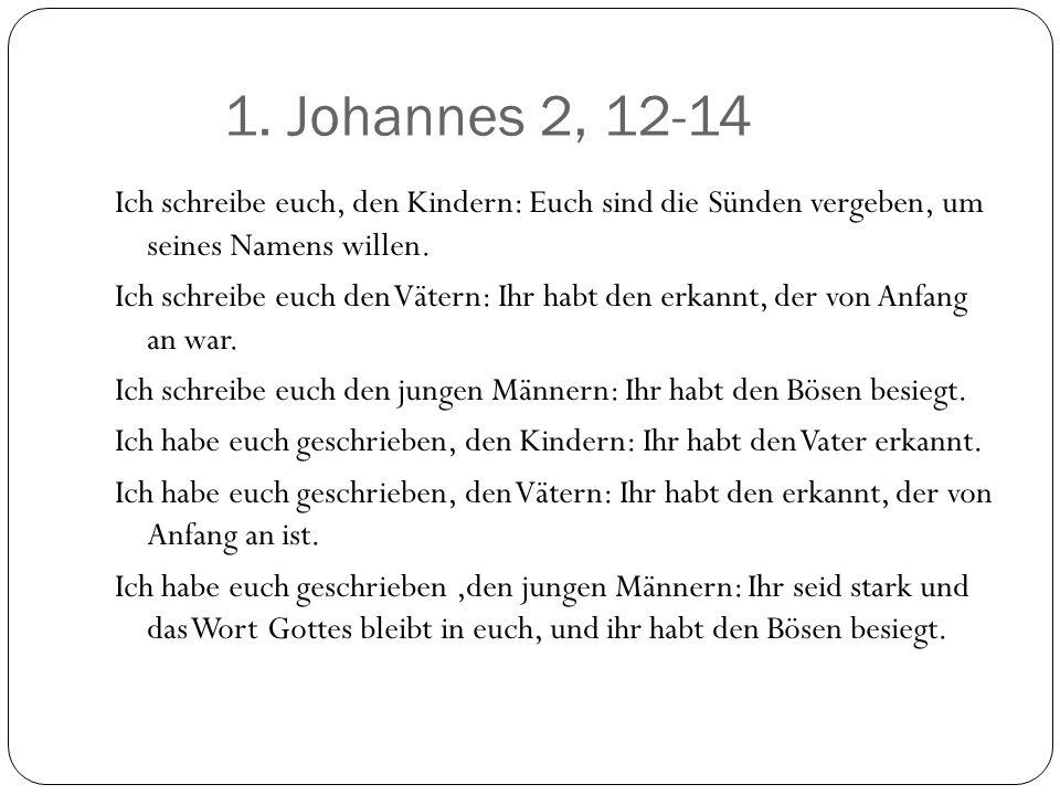 1. Johannes 2, 12-14 Ich schreibe euch, den Kindern: Euch sind die Sünden vergeben, um seines Namens willen. Ich schreibe euch den Vätern: Ihr habt de