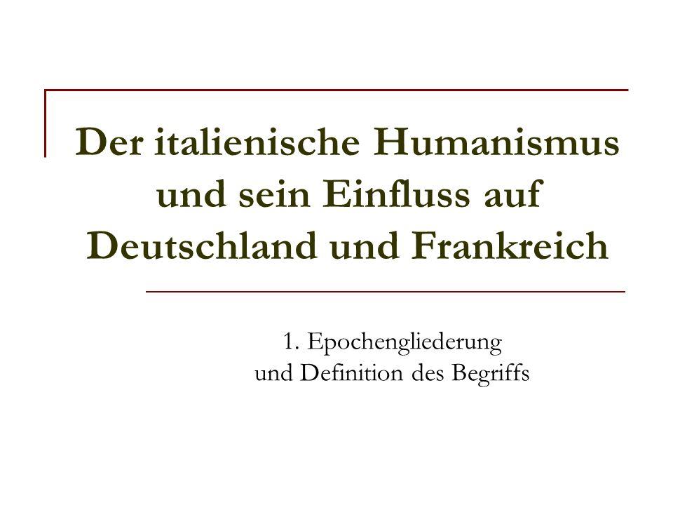 Der italienische Humanismus und sein Einfluss auf Deutschland und Frankreich 1. Epochengliederung und Definition des Begriffs