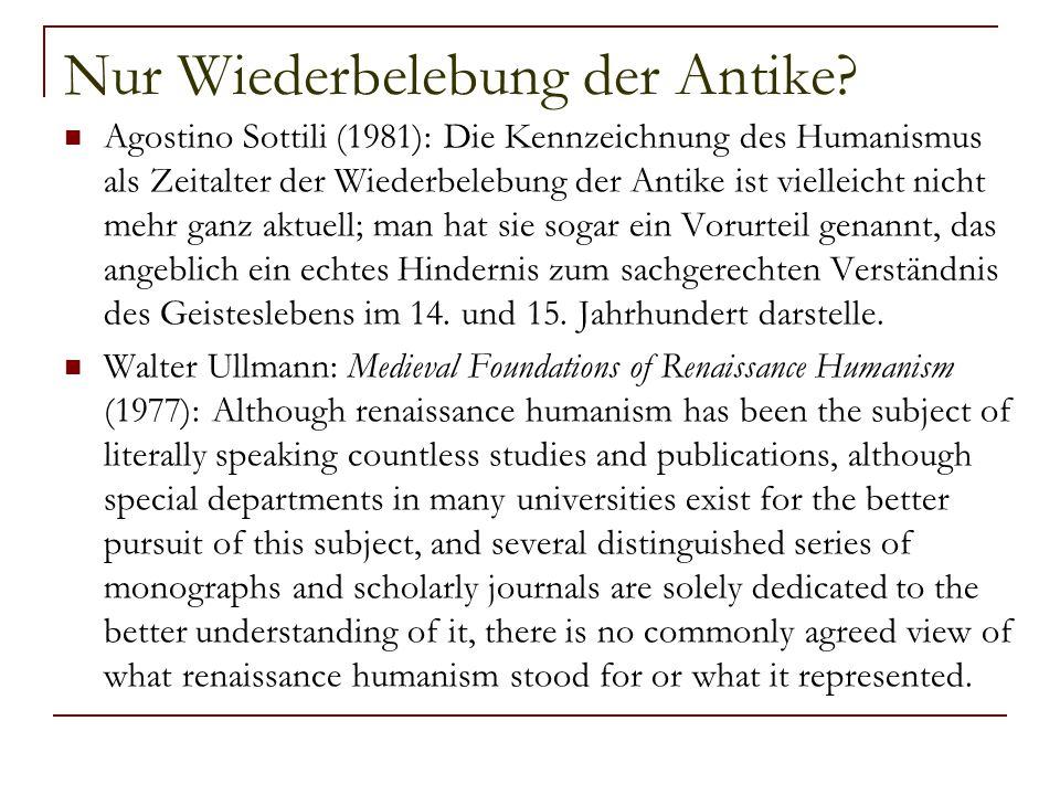 Nur Wiederbelebung der Antike? Agostino Sottili (1981): Die Kennzeichnung des Humanismus als Zeitalter der Wiederbelebung der Antike ist vielleicht ni