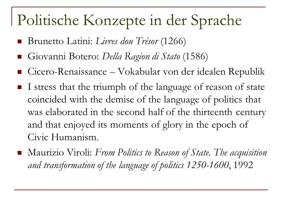Politische Konzepte in der Sprache Brunetto Latini: Livres dou Trésor (1266) Giovanni Botero: Della Ragion di Stato (1586) Cicero-Renaissance – Vokabular von der idealen Republik I stress that the triumph of the language of reason of state coincided with the demise of the language of politics that was elaborated in the second half of the thirteenth century and that enjoyed its moments of glory in the epoch of Civic Humanism.