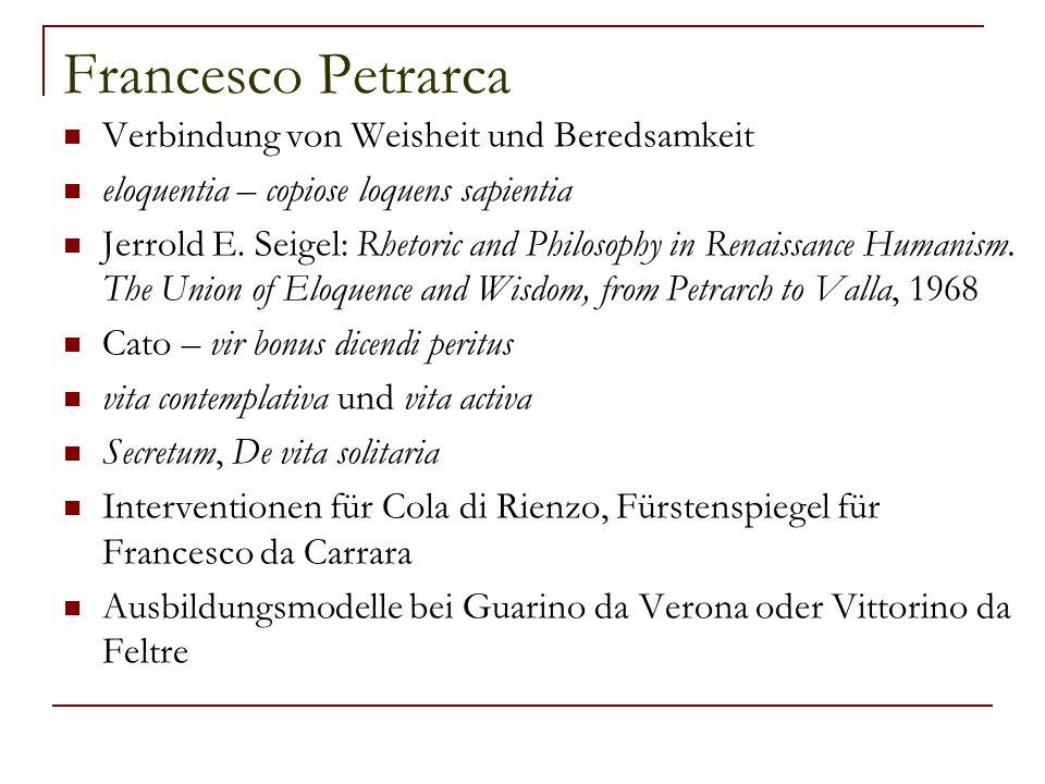 Francesco Petrarca Verbindung von Weisheit und Beredsamkeit eloquentia – copiose loquens sapientia Jerrold E. Seigel: Rhetoric and Philosophy in Renai