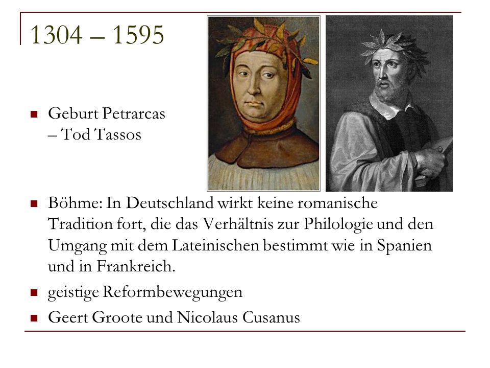 1304 – 1595 Geburt Petrarcas – Tod Tassos Böhme: In Deutschland wirkt keine romanische Tradition fort, die das Verhältnis zur Philologie und den Umgan