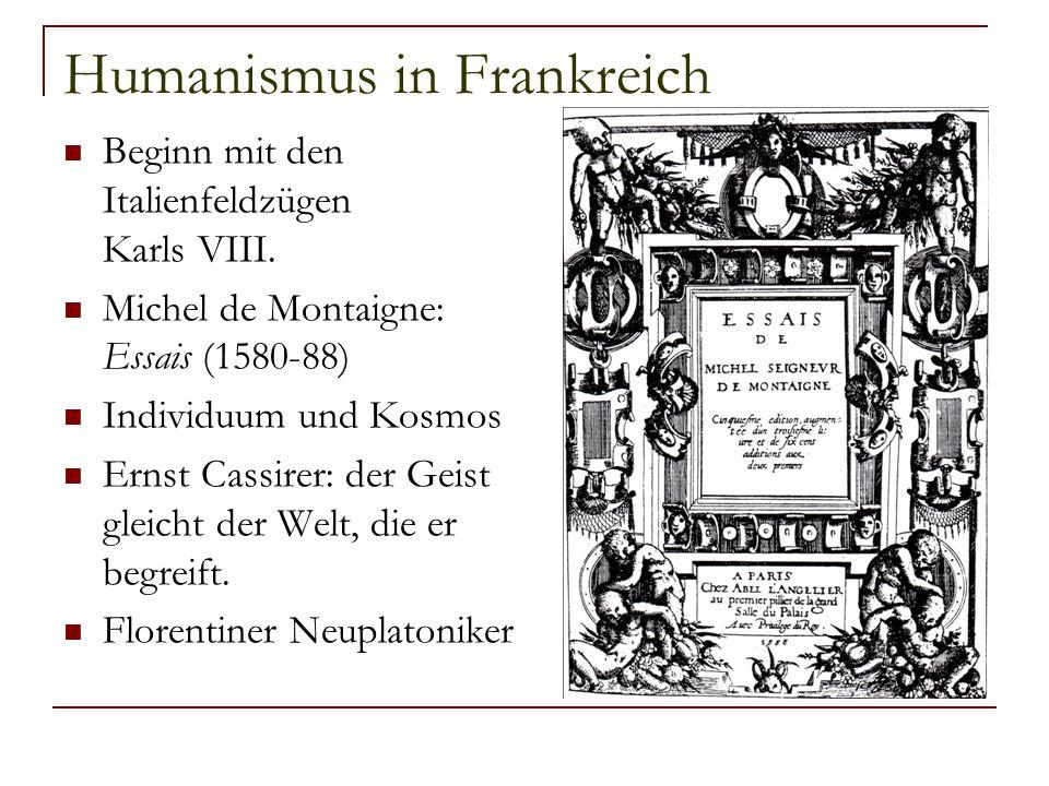 Humanismus in Frankreich Beginn mit den Italienfeldzügen Karls VIII. Michel de Montaigne: Essais (1580-88) Individuum und Kosmos Ernst Cassirer: der G