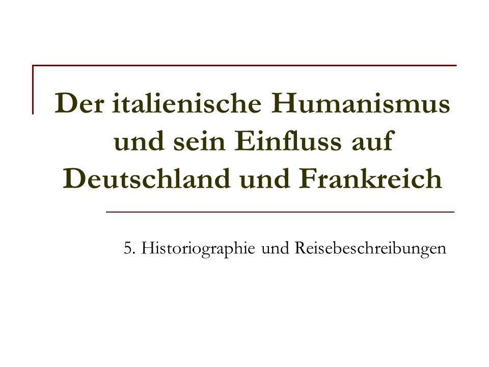 Der italienische Humanismus und sein Einfluss auf Deutschland und Frankreich 5. Historiographie und Reisebeschreibungen