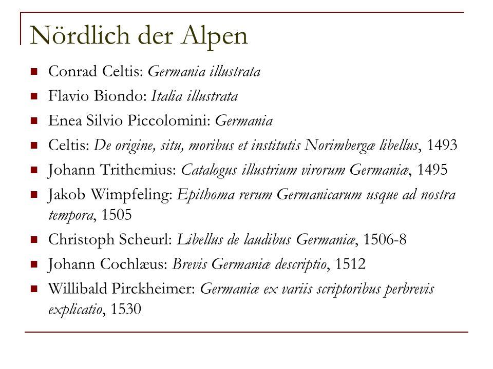 Nördlich der Alpen Conrad Celtis: Germania illustrata Flavio Biondo: Italia illustrata Enea Silvio Piccolomini: Germania Celtis: De origine, situ, mor