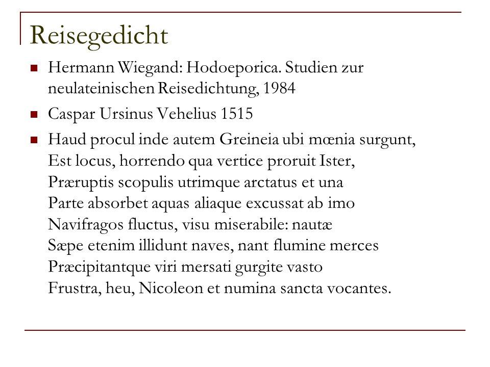 Reisegedicht Hermann Wiegand: Hodoeporica. Studien zur neulateinischen Reisedichtung, 1984 Caspar Ursinus Vehelius 1515 Haud procul inde autem Greinei