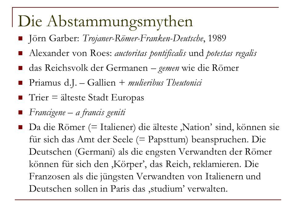 Die Abstammungsmythen Jörn Garber: Trojaner-Römer-Franken-Deutsche, 1989 Alexander von Roes: auctoritas pontificalis und potestas regalis das Reichsvo