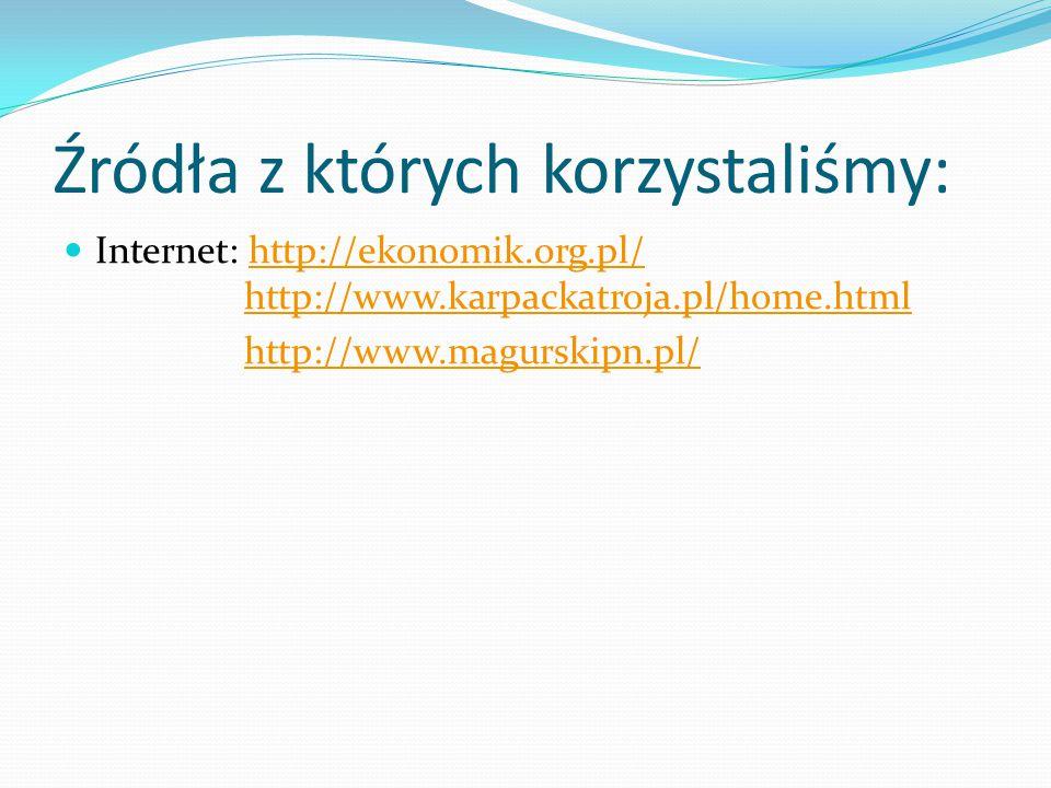Źródła z których korzystaliśmy: Internet: http://ekonomik.org.pl/ http://www.karpackatroja.pl/home.htmlhttp://ekonomik.org.pl/http://www.karpackatroja.pl/home.html http://www.magurskipn.pl/