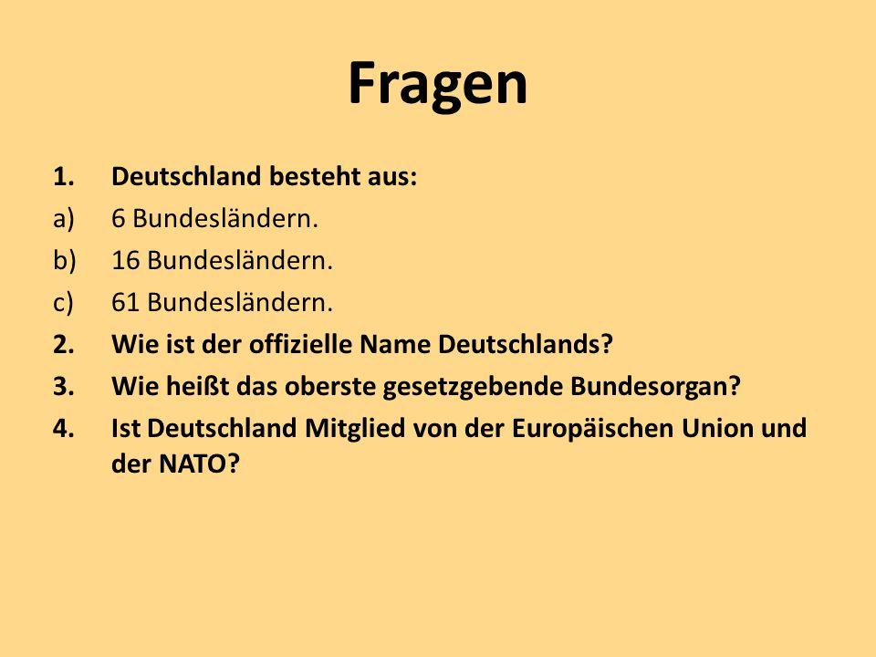 Fragen 1.Deutschland besteht aus: a)6 Bundesländern. b)16 Bundesländern. c)61 Bundesländern. 2.Wie ist der offizielle Name Deutschlands? 3.Wie heißt d