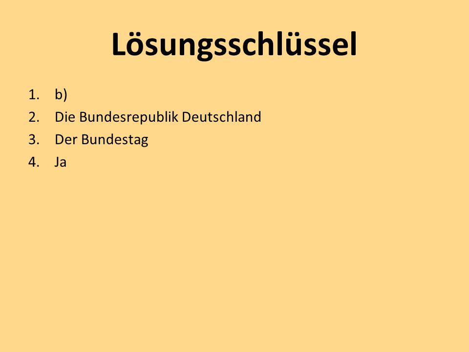 Lösungsschlüssel 1.b) 2.Die Bundesrepublik Deutschland 3.Der Bundestag 4.Ja