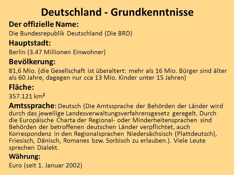 Deutschland - Grundkenntnisse Der offizielle Name: Die Bundesrepublik Deutschland (Die BRD) Hauptstadt: Berlin (3.47 Millionen Einwohner) Bevölkerung:
