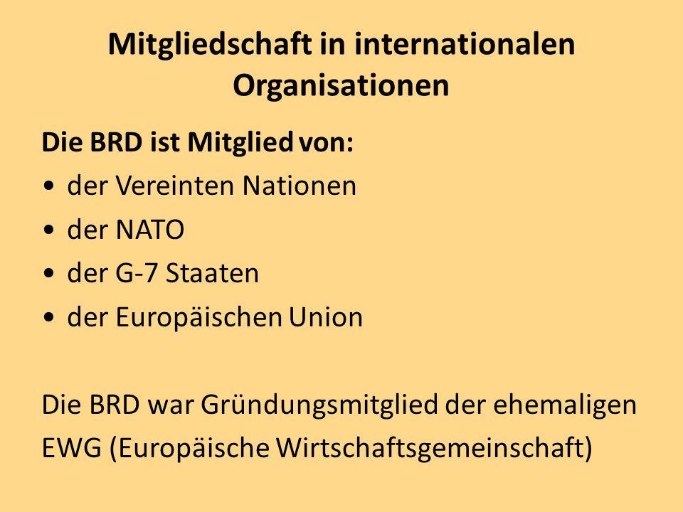 Mitgliedschaft in internationalen Organisationen Die BRD ist Mitglied von: der Vereinten Nationen der NATO der G-7 Staaten der Europäischen Union Die