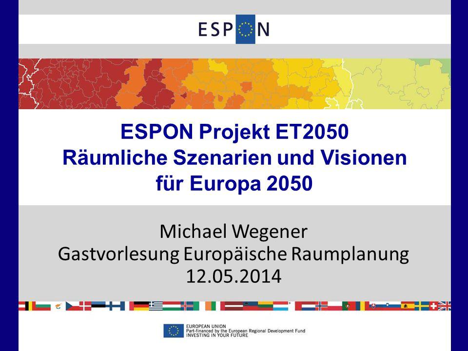 1 ESPON Projekt ET2050 Räumliche Szenarien und Visionen für Europa 2050 Michael Wegener Gastvorlesung Europäische Raumplanung 12.05.2014