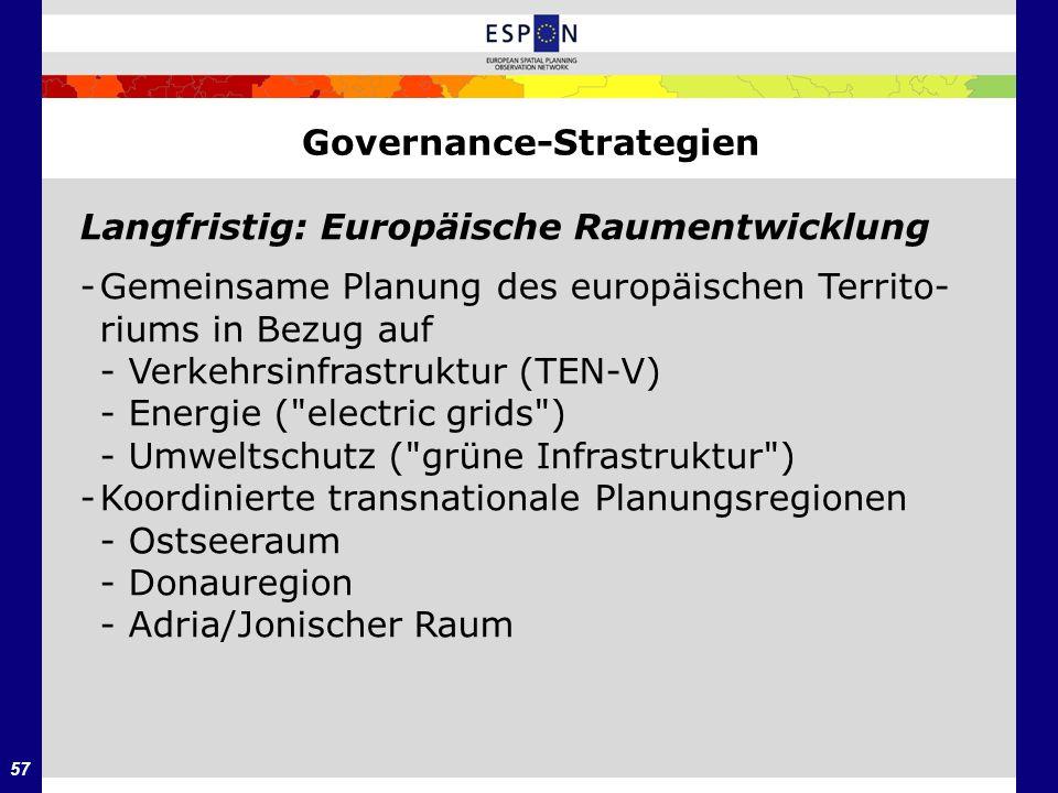 57 Governance-Strategien Langfristig: Europäische Raumentwicklung -Gemeinsame Planung des europäischen Territo- riums in Bezug auf - Verkehrsinfrastru