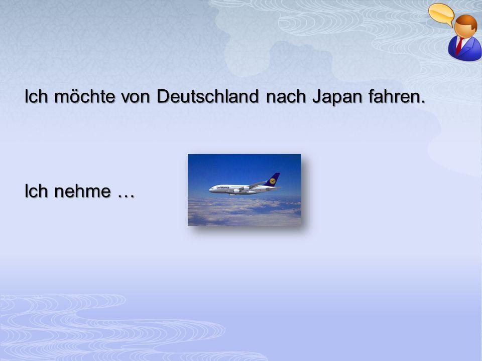 Ich möchte von Deutschland nach Japan fahren. Ich nehme …