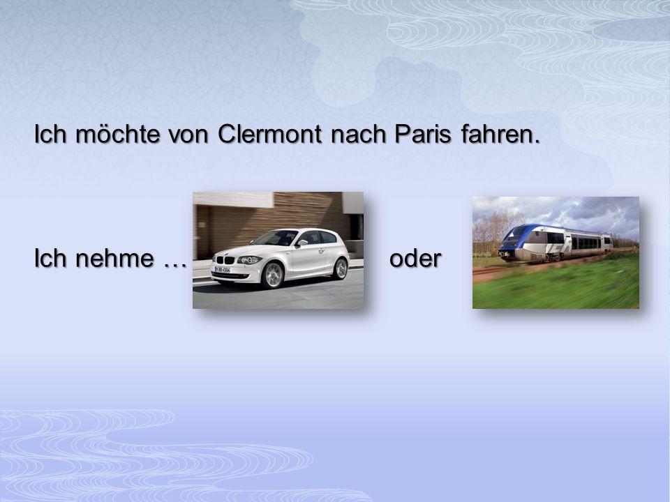 Ich möchte von Clermont nach Paris fahren. Ich nehme … oder