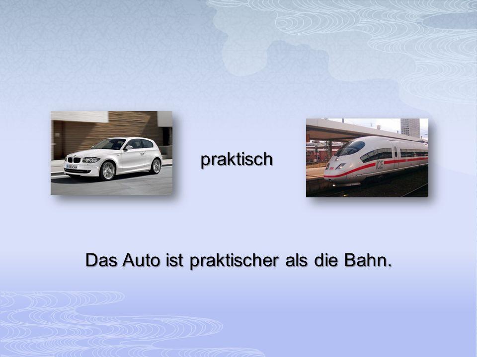 praktisch Das Auto ist praktischer als die Bahn.