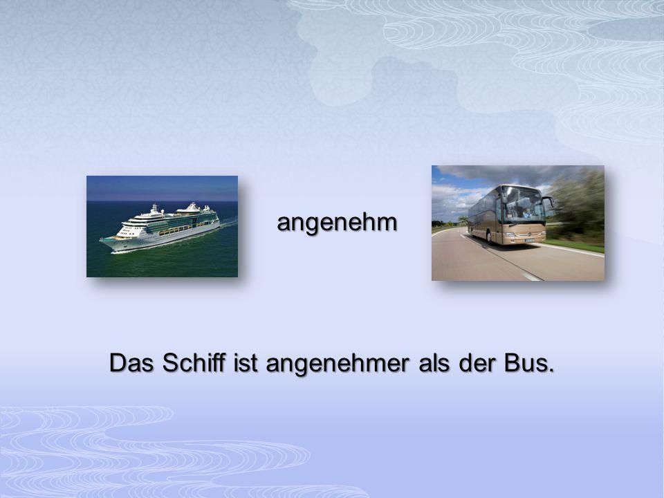 angenehm Das Schiff ist angenehmer als der Bus.