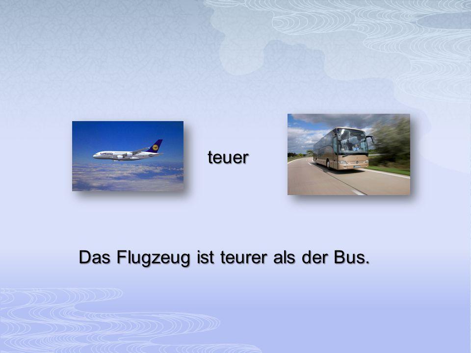 teuer Das Flugzeug ist teurer als der Bus.