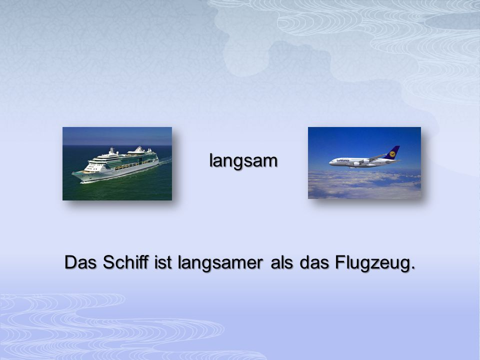 langsam Das Schiff ist langsamer als das Flugzeug.