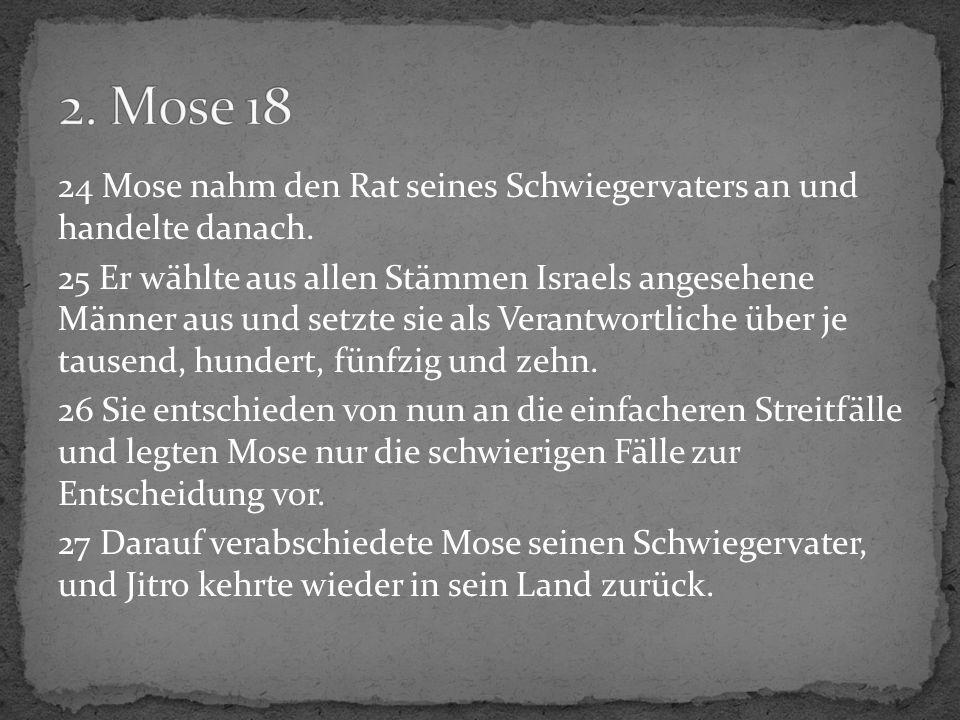24 Mose nahm den Rat seines Schwiegervaters an und handelte danach. 25 Er wählte aus allen Stämmen Israels angesehene Männer aus und setzte sie als Ve
