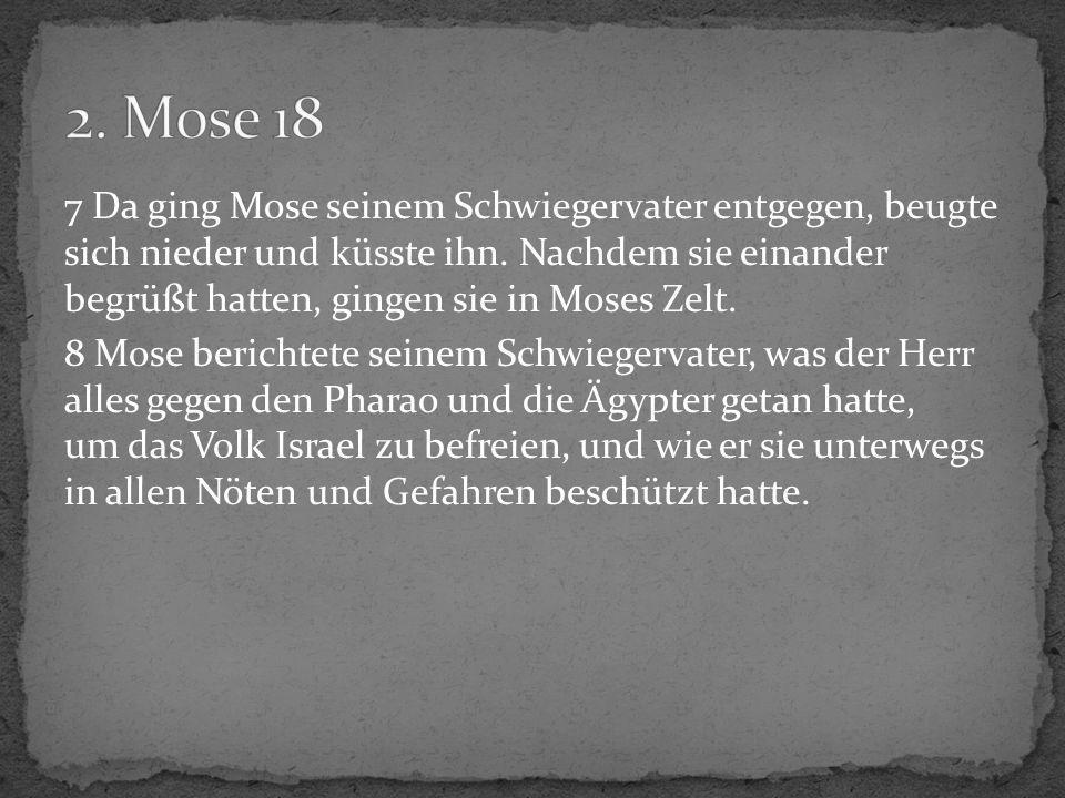 7 Da ging Mose seinem Schwiegervater entgegen, beugte sich nieder und küsste ihn. Nachdem sie einander begrüßt hatten, gingen sie in Moses Zelt. 8 Mos