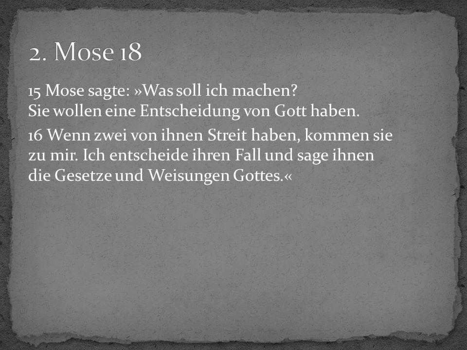 15 Mose sagte: »Was soll ich machen? Sie wollen eine Entscheidung von Gott haben. 16 Wenn zwei von ihnen Streit haben, kommen sie zu mir. Ich entschei
