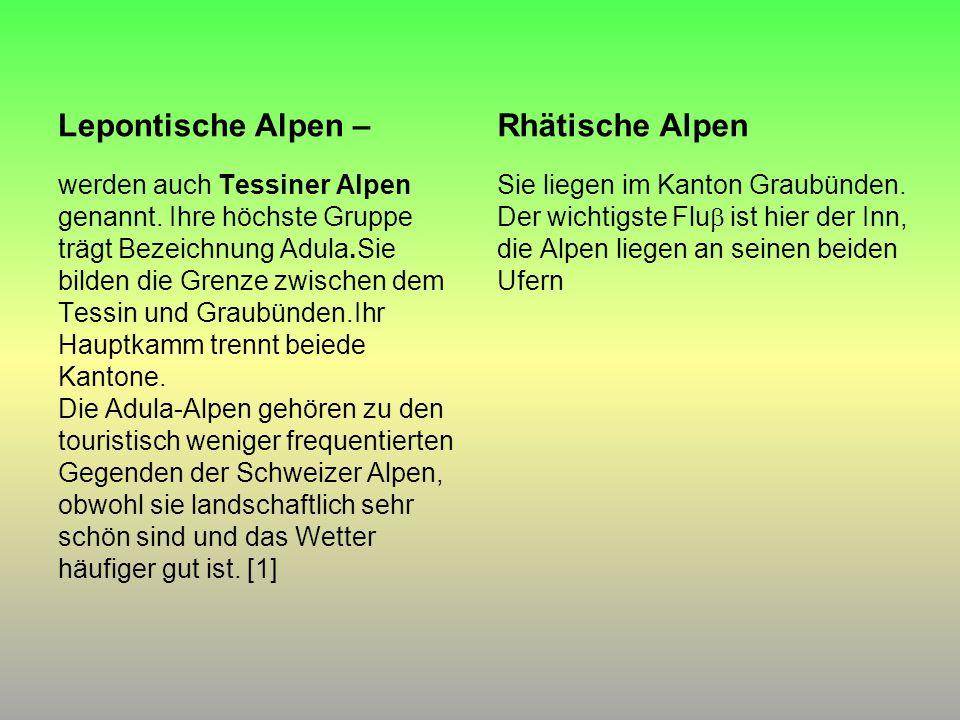 Lepontische Alpen – werden auch Tessiner Alpen genannt. Ihre höchste Gruppe trägt Bezeichnung Adula.Sie bilden die Grenze zwischen dem Tessin und Grau