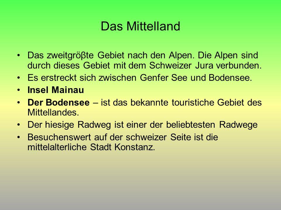 Das Mittelland Das zweitgröβte Gebiet nach den Alpen. Die Alpen sind durch dieses Gebiet mit dem Schweizer Jura verbunden. Es erstreckt sich zwischen