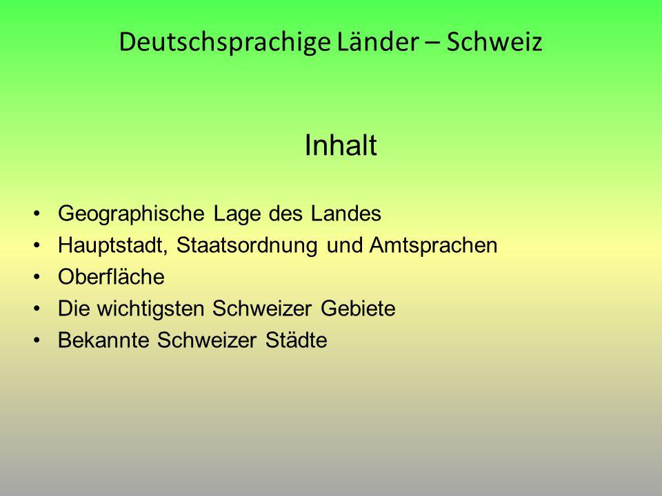 Inhalt Geographische Lage des Landes Hauptstadt, Staatsordnung und Amtsprachen Oberfläche Die wichtigsten Schweizer Gebiete Bekannte Schweizer Städte
