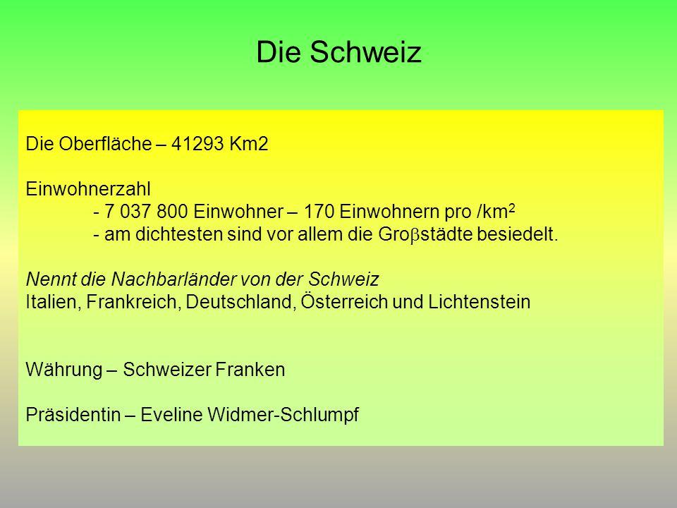 Die Schweiz Die Oberfläche – 41293 Km2 Einwohnerzahl - 7 037 800 Einwohner – 170 Einwohnern pro /km 2 - am dichtesten sind vor allem die Gro  städte