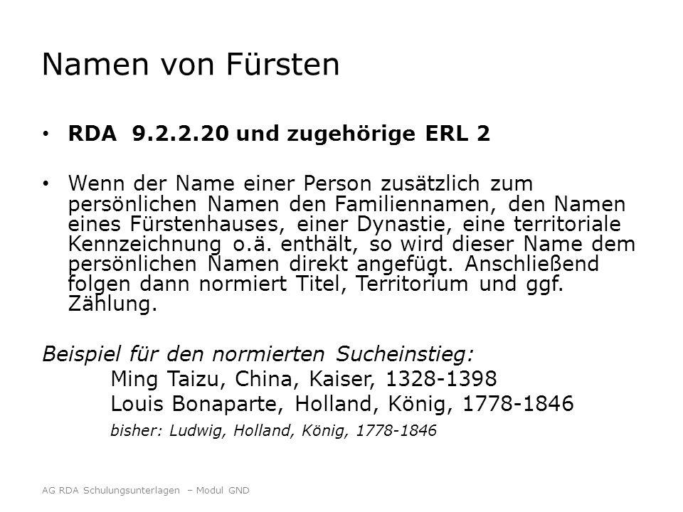 Namen von Fürsten RDA 9.2.2.20 und zugehörige ERL 2 Wenn der Name einer Person zusätzlich zum persönlichen Namen den Familiennamen, den Namen eines Fürstenhauses, einer Dynastie, eine territoriale Kennzeichnung o.ä.