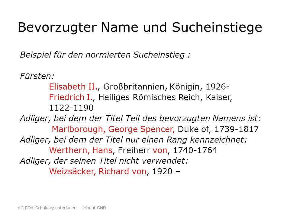 Bevorzugter Name und Sucheinstiege Beispiel für den normierten Sucheinstieg : Fürsten: Elisabeth II., Großbritannien, Königin, 1926- Friedrich I., Heiliges Römisches Reich, Kaiser, 1122-1190 Adliger, bei dem der Titel Teil des bevorzugten Namens ist: Marlborough, George Spencer, Duke of, 1739-1817 Adliger, bei dem der Titel nur einen Rang kennzeichnet: Werthern, Hans, Freiherr von, 1740-1764 Adliger, der seinen Titel nicht verwendet: Weizsäcker, Richard von, 1920 – AG RDA Schulungsunterlagen – Modul GND