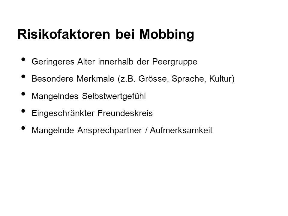 Risikofaktoren bei Mobbing Geringeres Alter innerhalb der Peergruppe Besondere Merkmale (z.B. Grösse, Sprache, Kultur) Mangelndes Selbstwertgefühl Ein