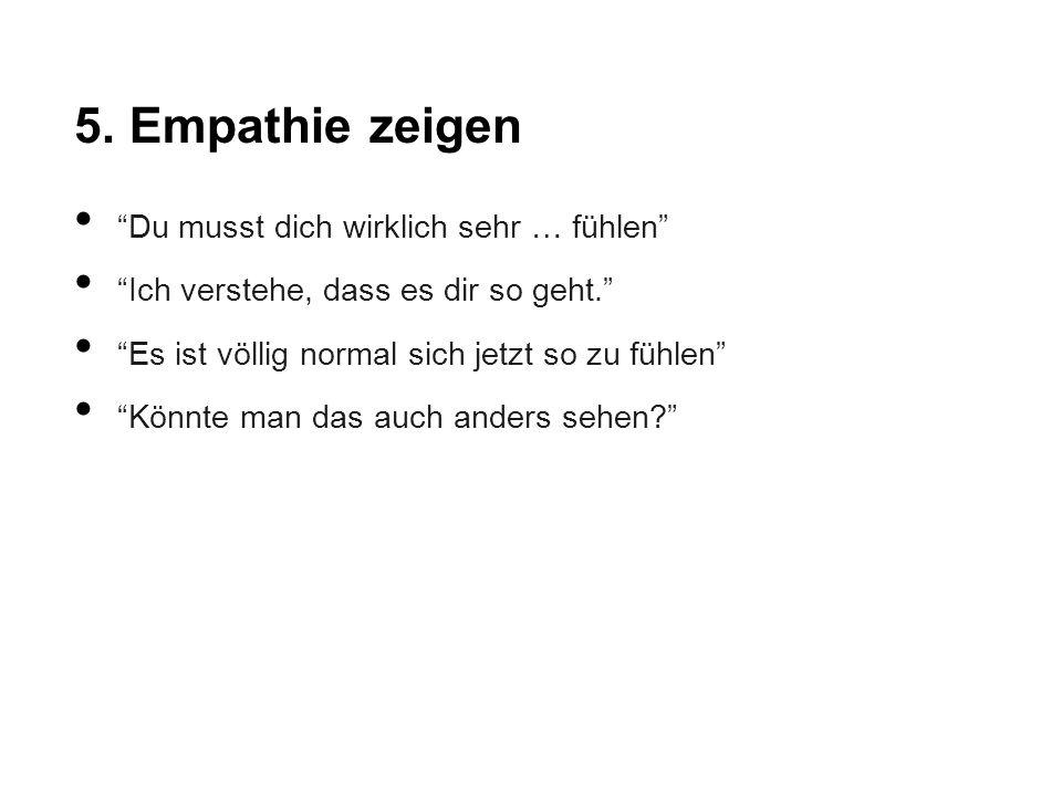 """5. Empathie zeigen """"Du musst dich wirklich sehr … fühlen"""" """"Ich verstehe, dass es dir so geht."""" """"Es ist völlig normal sich jetzt so zu fühlen"""" """"Könnte"""