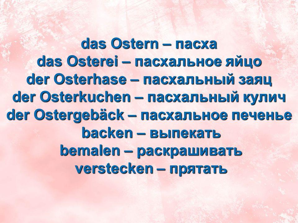das Ostern – пасха das Osterei – пасхальное яйцо der Osterhase – пасхальный заяц der Osterkuchen – пасхальный кулич der Ostergebäck – пасхальное печен