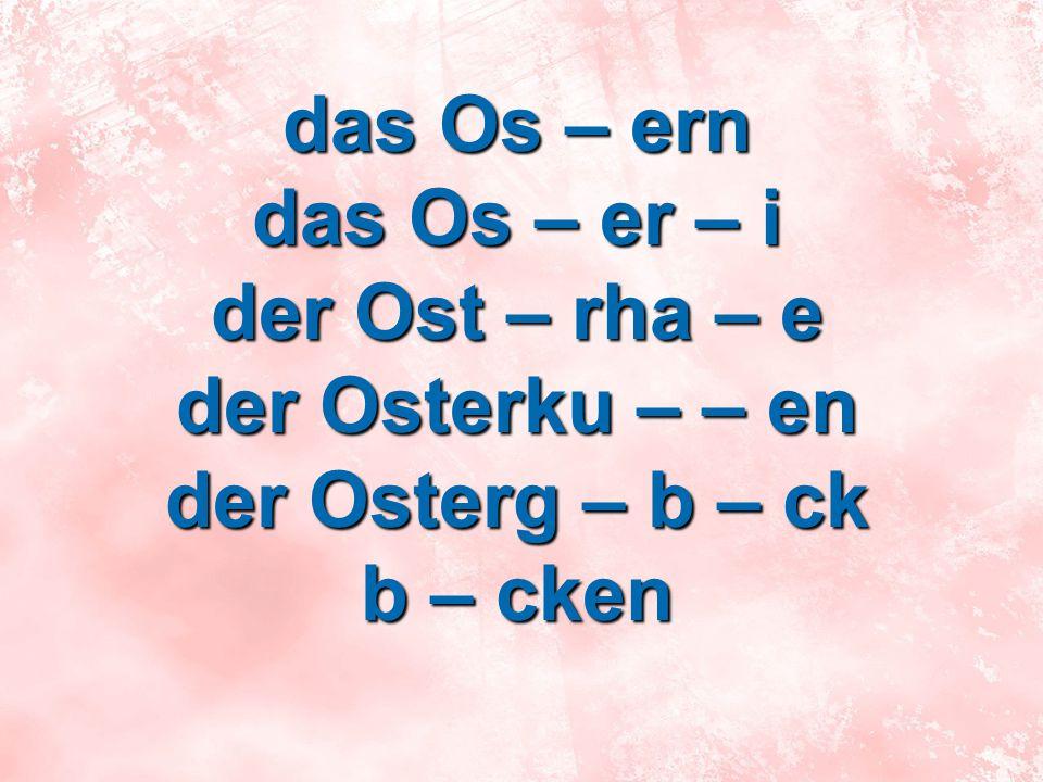 das Os – ern das Os – er – i der Ost – rha – e der Osterku – – en der Osterg – b – ck b – cken