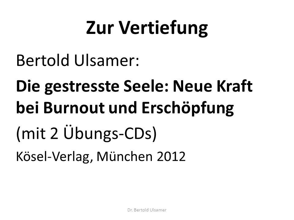 Zur Vertiefung Bertold Ulsamer: Die gestresste Seele: Neue Kraft bei Burnout und Erschöpfung (mit 2 Übungs-CDs) Kösel-Verlag, München 2012 Dr.